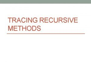 TRACING RECURSIVE METHODS Tracing Recursion How does it