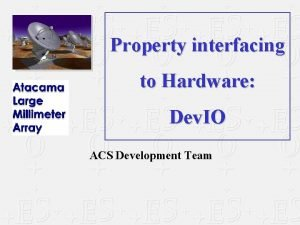 Property interfacing to Hardware Dev IO ACS Development