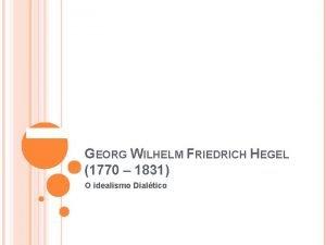 GEORG WILHELM FRIEDRICH HEGEL 1770 1831 O idealismo