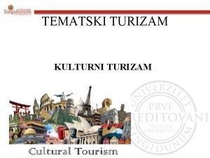 TEMATSKI TURIZAM KULTURNI TURIZAM Kulturni turizam Kulturni turizam