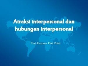 Atraksi interpersonal dan hubungan interpersonal Puri Kusuma Dwi