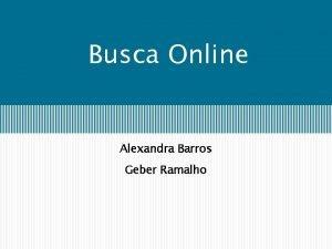 Busca Online Alexandra Barros Geber Ramalho Busca Offine