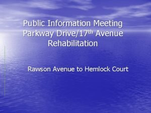 Public Information Meeting Parkway Drive17 th Avenue Rehabilitation