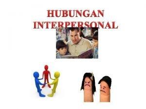 HUBUNGAN INTERPERSONAL PENGANTAR Manusia selalu membutuhkan orang lain