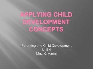 APPLYING CHILD DEVELOPMENT CONCEPTS Parenting and Child Development
