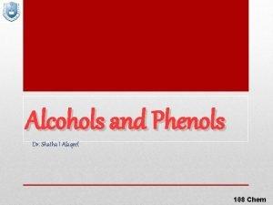 Alcohols and Phenols Dr Shatha I Alaqeel 108
