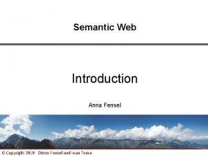 Semantic Web Introduction Anna Fensel Copyright 2010 Dieter