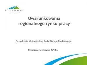 Uwarunkowania regionalnego rynku pracy Posiedzenie Wojewdzkiej Rady Dialogu
