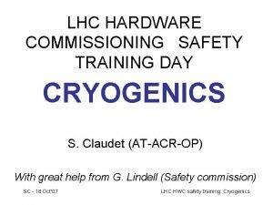 LHC HARDWARE COMMISSIONING SAFETY TRAINING DAY CRYOGENICS S