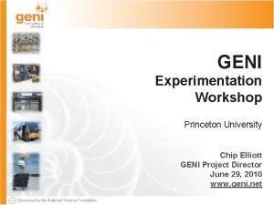 GENI Experimentation Workshop Princeton University Chip Elliott GENI
