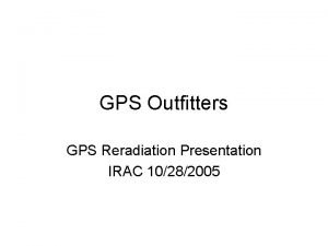GPS Outfitters GPS Reradiation Presentation IRAC 10282005 GPS