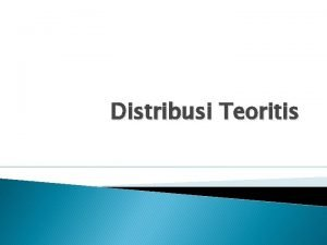 Distribusi Teoritis Distribusi Teoritis Kunci aplikasi probabilitas dalam