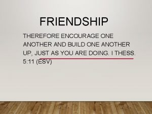 FRIENDSHIP THEREFORE ENCOURAGE ONE ANOTHER AND BUILD ONE