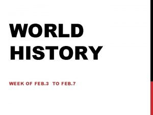 WORLD HISTORY WEEK OF FEB 3 TO FEB