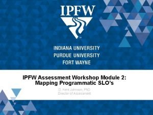 IPFW Assessment Workshop Module 2 Mapping Programmatic SLOs