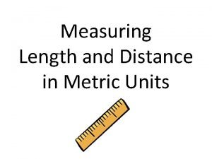 Measuring Length and Distance in Metric Units Some