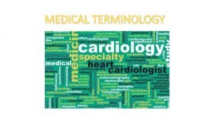 MEDICAL TERMINOLOGY MEDICAL TERMINOLOGY A UNIVERSAL LANGUAGE MEDICAL