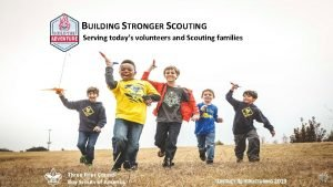 BUILDING STRONGER SCOUTING Serving todays volunteers and Scouting