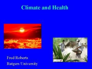 Climate and Health Fred Roberts Rutgers University 1