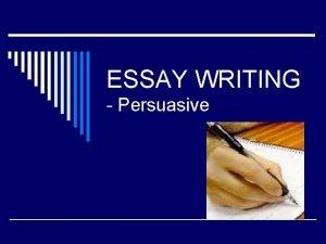 ESSAY WRITING Persuasive PERSUASIVE ESSAY o Write a
