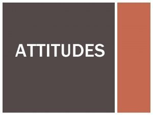 ATTITUDES TRUTH OR FICTION Peoples attitudes are always