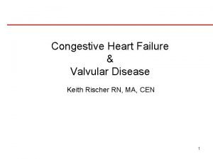 Congestive Heart Failure Valvular Disease Keith Rischer RN