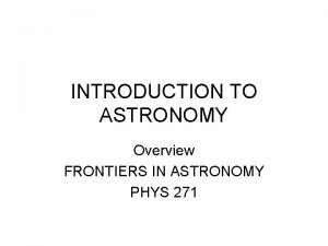 INTRODUCTION TO ASTRONOMY Overview FRONTIERS IN ASTRONOMY PHYS