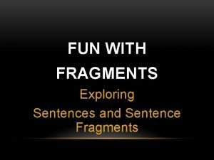 FUN WITH FRAGMENTS Exploring Sentences and Sentence Fragments