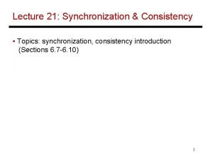 Lecture 21 Synchronization Consistency Topics synchronization consistency introduction