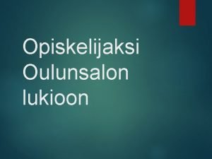 Opiskelijaksi Oulunsalon lukioon Uusien opiskelijoiden valinta kevll 2014