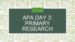 APA DAY 3 PRIMARY RESEARCH Primary research what