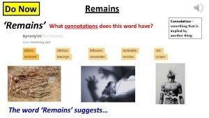 Do Now Remains Remains What connotations does this