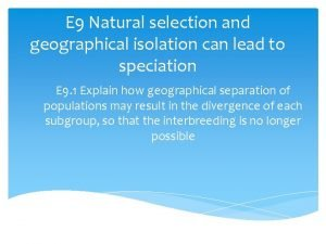 E 9 Natural selection and geographical isolation can