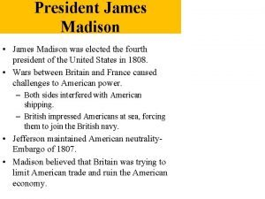 President James Madison James Madison was elected the