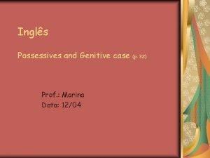 Ingls Possessives and Genitive case Prof Marina Data