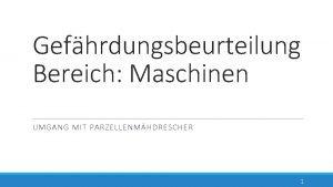 Gefhrdungsbeurteilung Bereich Maschinen UMGANG MIT PARZELLENMHDRESCHER 1 Gltigkeitsbereich