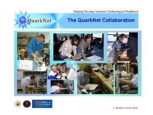 The Quark Net Collaboration K Whelan Summer 2010