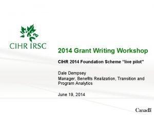 2014 Grant Writing Workshop CIHR 2014 Foundation Scheme
