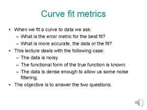 Curve fit metrics When we fit a curve