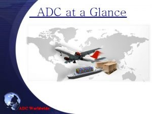 ADC at a Glance ADC Worldwide ADC Introduction