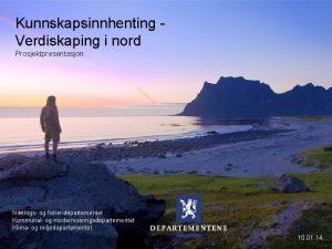 Kunnskapsinnhenting Verdiskaping i nord Prosjektpresentasjon Nrings og fiskeridepartementet