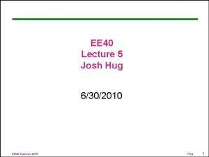 EE 40 Lecture 5 Josh Hug 6302010 EE