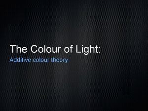 The Colour of Light Additive colour theory Primary