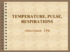 TEMPERATURE PULSE RESPIRATIONS Abbreviated TPR TEMPERATURE The measurement