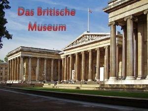 Das Britische Museum Geschichte Das britische Museum wurde