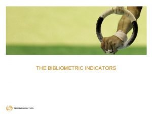 THE BIBLIOMETRIC INDICATORS BIBLIOMETRIC INDICATORS COMPARING LIKE TO