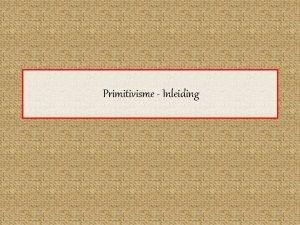 Primitivisme Inleiding PR Inleiding Examenreglement Probleemstelling De manier