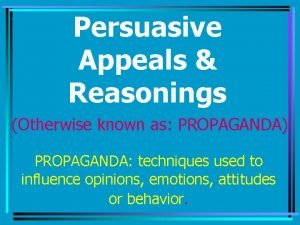 Persuasive Appeals Reasonings Otherwise known as PROPAGANDA PROPAGANDA