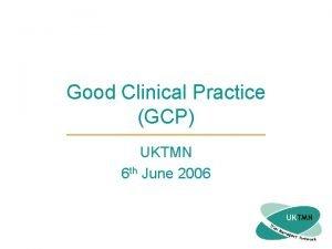 Good Clinical Practice GCP UKTMN 6 th June