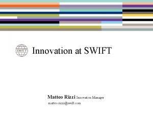 Innovation at SWIFT Matteo Rizzi Innovation Manager matteo